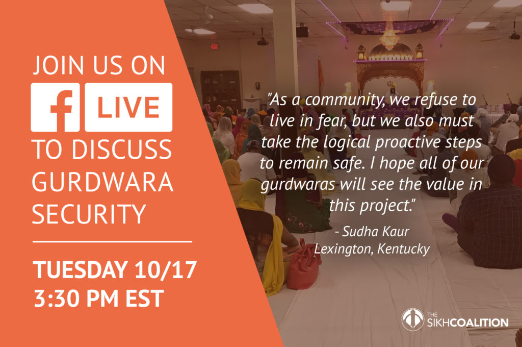 Visit the Sikh Coalition's Facebook page on October 17th at 3:30pm EST for a Facebook Live gurdwara security information session.
